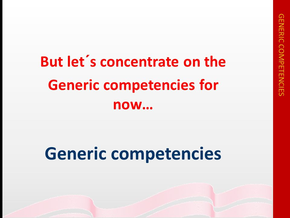 But let´s concentrate on the Generic competencies for now… Generic competencies GENERIC COMPETENCIES