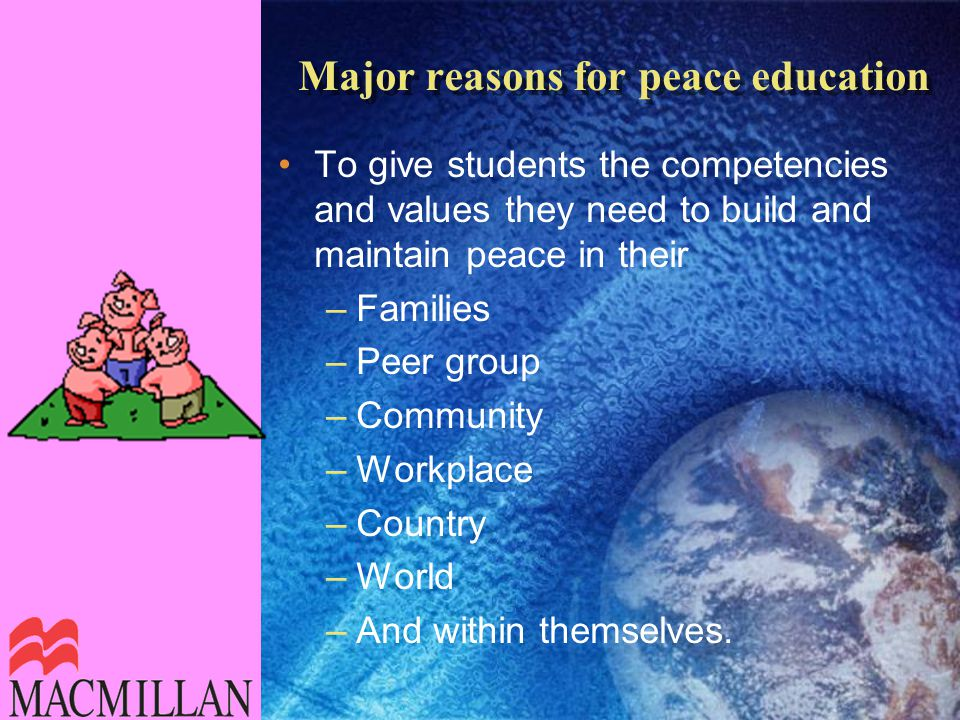 Major reasons for peace education To give students the competencies and values they need to build and maintain peace in their –Families –Peer group –Community –Workplace –Country –World –And within themselves.