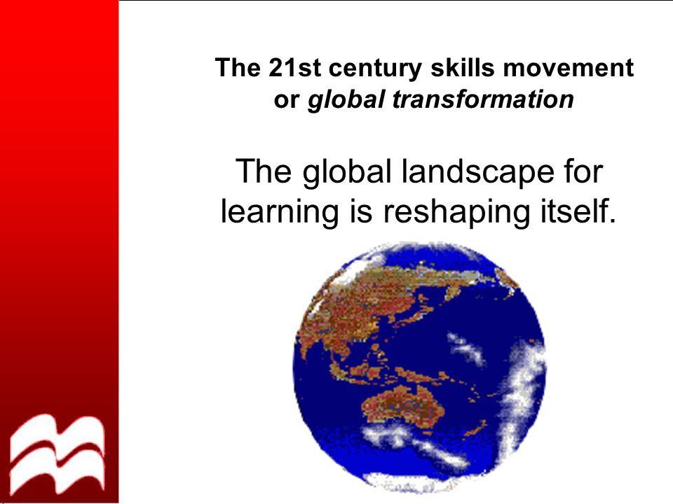 The 21st century skills movement or global transformation The global landscape for learning is reshaping itself.