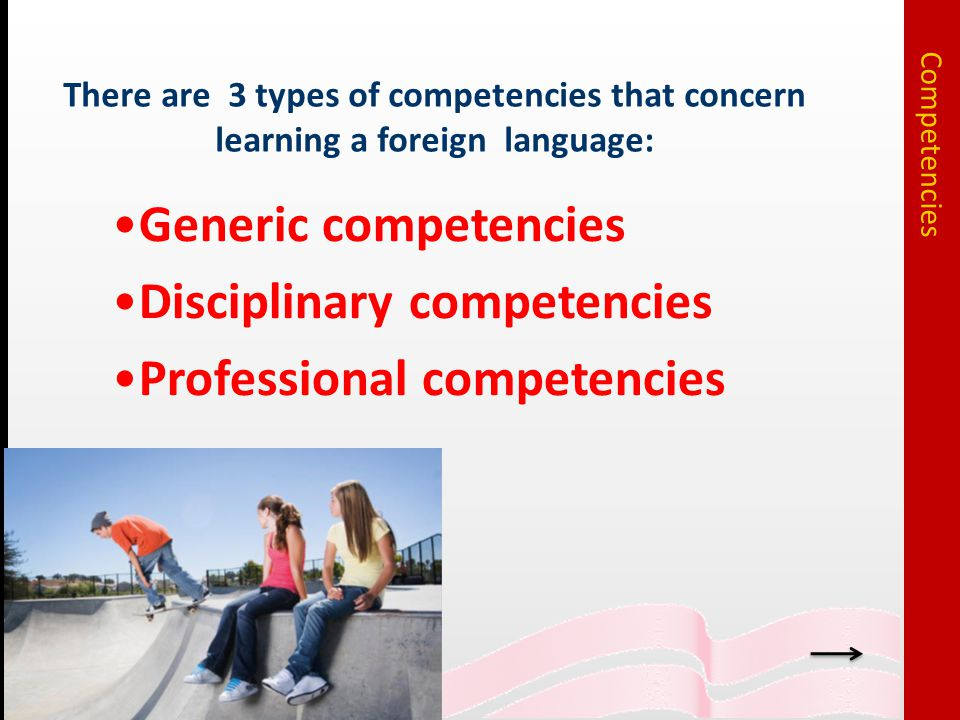 Generic competencies Disciplinary competencies Professional competencies There are 3 types of competencies that concern learning a foreign language: Competencies