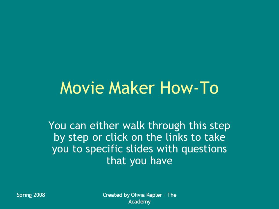 Spring 2008Created by Olivia Kepler - The Academy Movie Maker How-To You can either walk through this step by step or click on the links to take you to specific slides with questions that you have