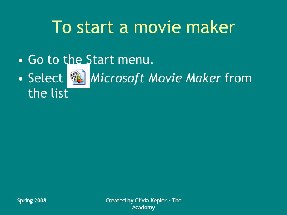 Spring 2008Created by Olivia Kepler - The Academy To start a movie maker Go to the Start menu.