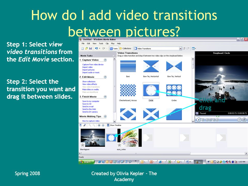 Spring 2008Created by Olivia Kepler - The Academy How do I add video transitions between pictures.