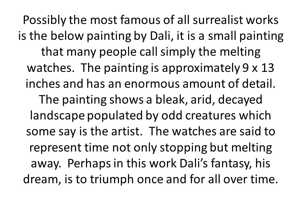 Possibly the most famous of all surrealist works is the below painting by Dali, it is a small painting that many people call simply the melting watches.