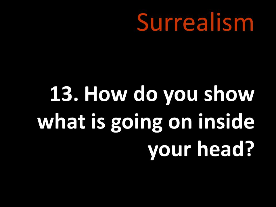 Surrealism 13. How do you show what is going on inside your head