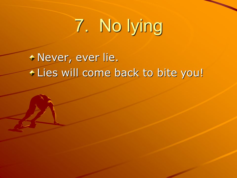 7. No lying Never, ever lie. Lies will come back to bite you!
