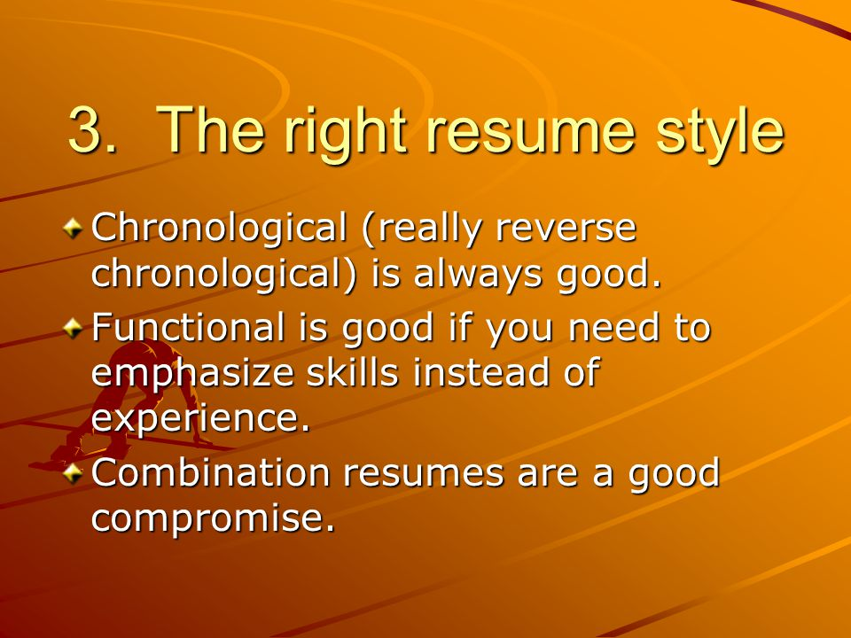 3. The right resume style Chronological (really reverse chronological) is always good.