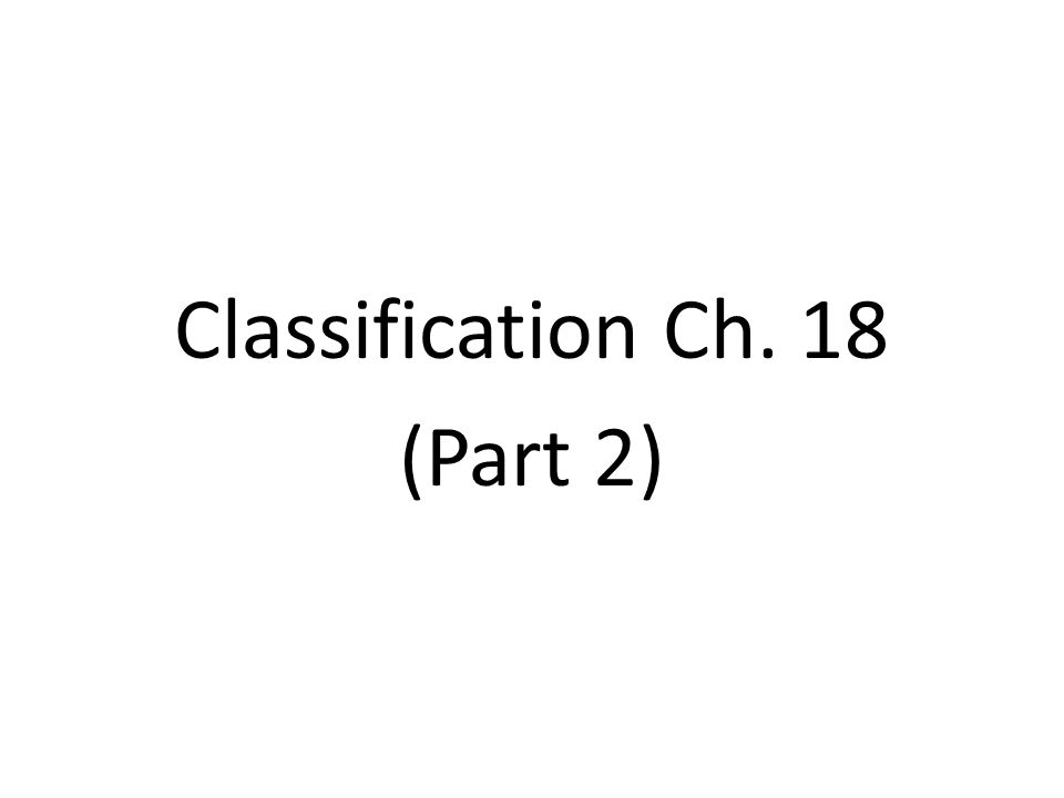 Classification Ch. 18 (Part 2)