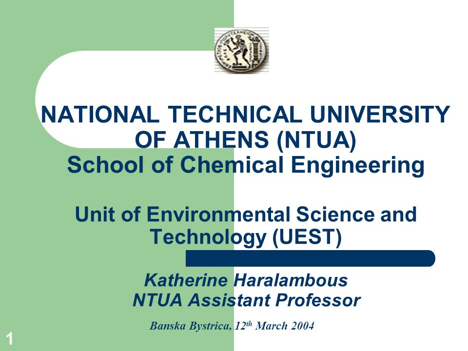 1 NATIONAL TECHNICAL UNIVERSITY OF ATHENS (NTUA) School of Chemical Engineering Unit of Environmental Science and Technology (UEST) Katherine Haralambous NTUA Assistant Professor Banska Bystrica, 12 th March 2004