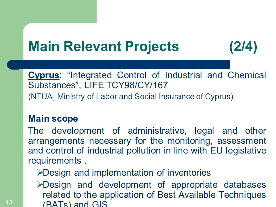 13 Main Relevant Projects (2/4) Cyprus: Integrated Control of Industrial and Chemical Substances , LIFE TCY98/CY/167 (NTUA, Ministry of Labor and Social Insurance of Cyprus) Main scope The development of administrative, legal and other arrangements necessary for the monitoring, assessment and control of industrial pollution in line with EU legislative requirements.
