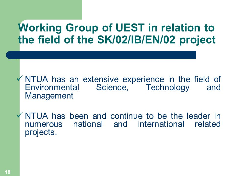 18 Working Group of UEST in relation to the field of the SK/02/IB/EN/02 project NTUA has an extensive experience in the field of Environmental Science, Technology and Management NTUA has been and continue to be the leader in numerous national and international related projects.