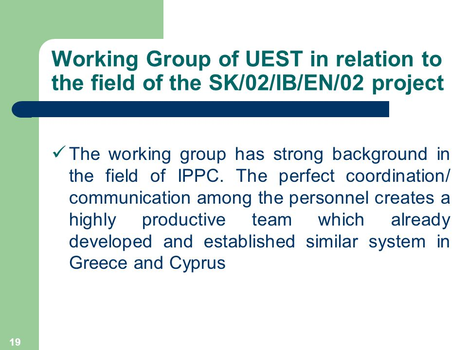 19 Working Group of UEST in relation to the field of the SK/02/IB/EN/02 project The working group has strong background in the field of IPPC.