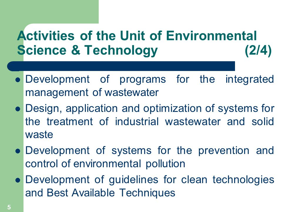 5 Activities of the Unit of Environmental Science & Technology (2/4) Development of programs for the integrated management of wastewater Design, application and optimization of systems for the treatment of industrial wastewater and solid waste Development of systems for the prevention and control of environmental pollution Development of guidelines for clean technologies and Best Available Techniques