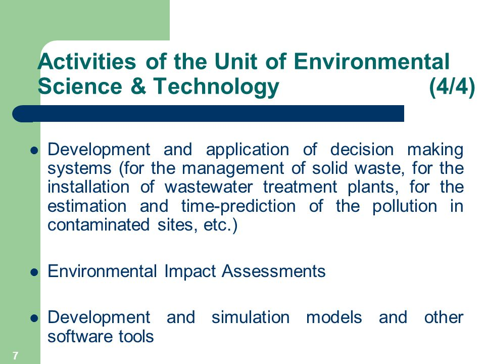7 Development and application of decision making systems (for the management of solid waste, for the installation of wastewater treatment plants, for the estimation and time-prediction of the pollution in contaminated sites, etc.) Environmental Impact Assessments Development and simulation models and other software tools Activities of the Unit of Environmental Science & Technology (4/4)