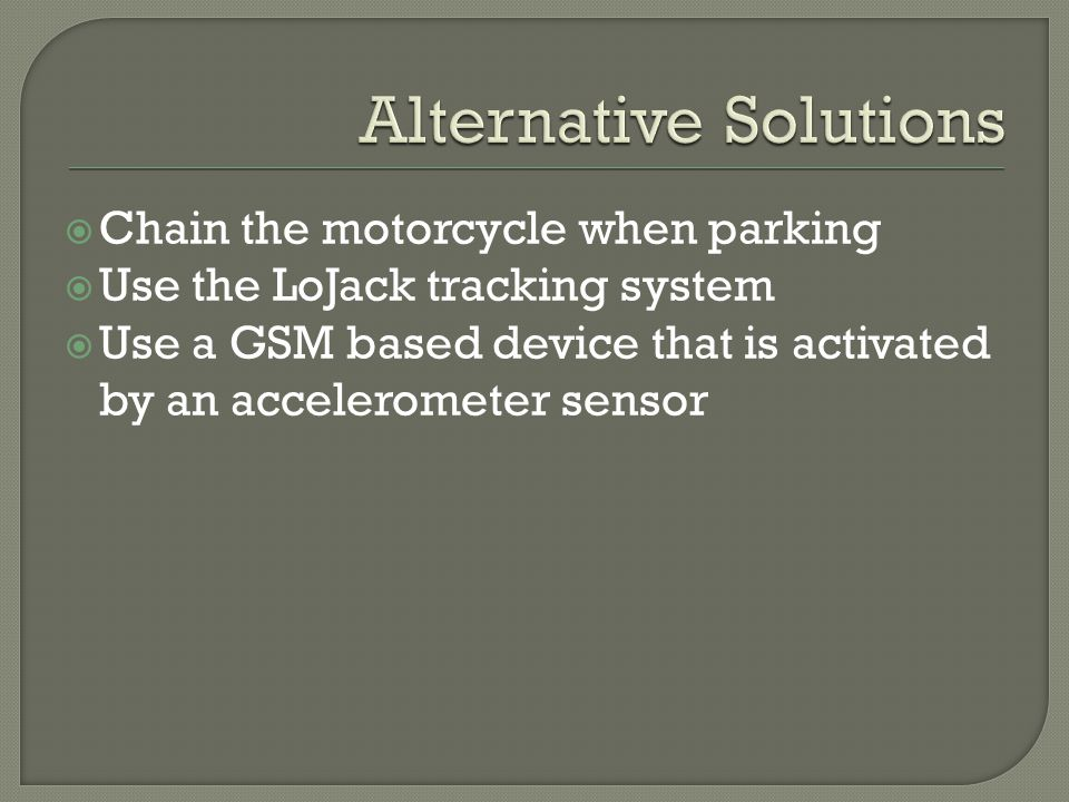  Chain the motorcycle when parking  Use the LoJack tracking system  Use a GSM based device that is activated by an accelerometer sensor