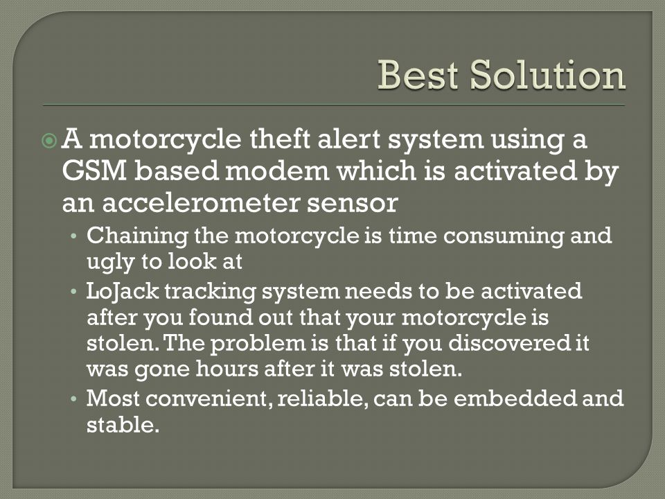  A motorcycle theft alert system using a GSM based modem which is activated by an accelerometer sensor Chaining the motorcycle is time consuming and ugly to look at LoJack tracking system needs to be activated after you found out that your motorcycle is stolen.