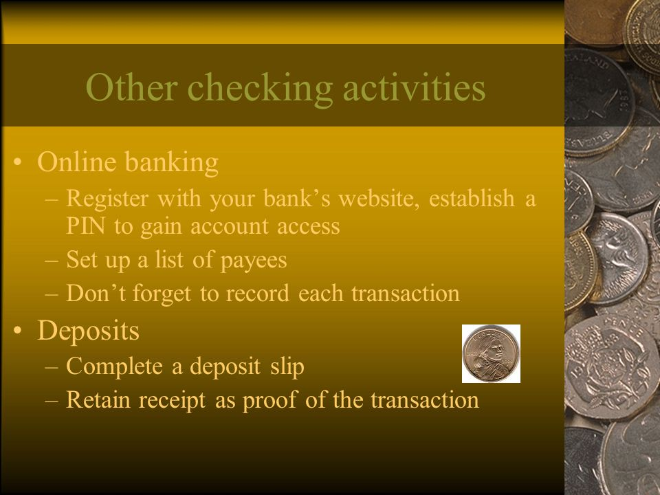 Other checking activities Online banking –Register with your bank's website, establish a PIN to gain account access –Set up a list of payees –Don't forget to record each transaction Deposits –Complete a deposit slip –Retain receipt as proof of the transaction