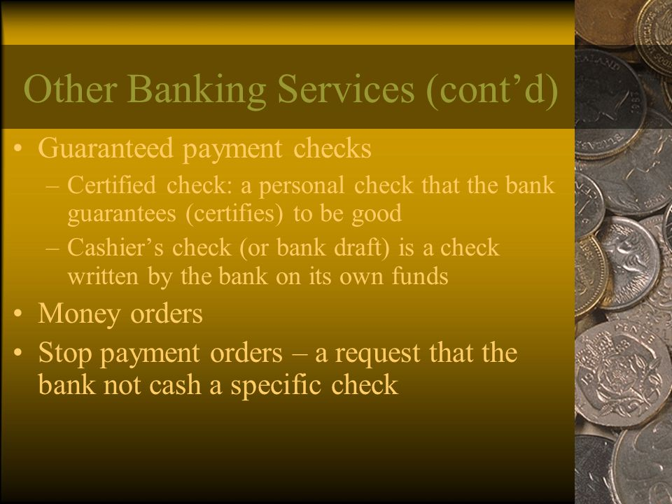 Other Banking Services (cont'd) Guaranteed payment checks –Certified check: a personal check that the bank guarantees (certifies) to be good –Cashier's check (or bank draft) is a check written by the bank on its own funds Money orders Stop payment orders – a request that the bank not cash a specific check