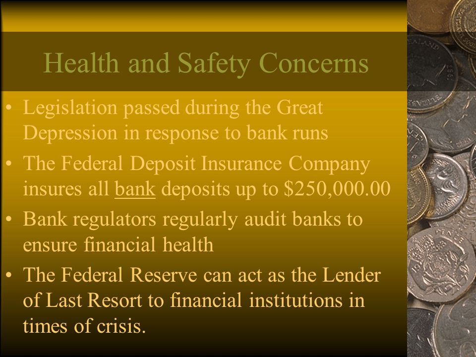 Health and Safety Concerns Legislation passed during the Great Depression in response to bank runs The Federal Deposit Insurance Company insures all bank deposits up to $250, Bank regulators regularly audit banks to ensure financial health The Federal Reserve can act as the Lender of Last Resort to financial institutions in times of crisis.