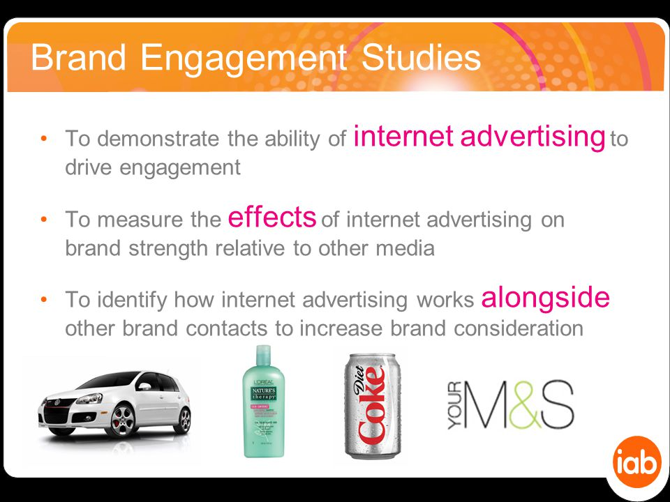 Brand Engagement Studies To demonstrate the ability of internet advertising to drive engagement To measure the effects of internet advertising on brand strength relative to other media To identify how internet advertising works alongside other brand contacts to increase brand consideration 08