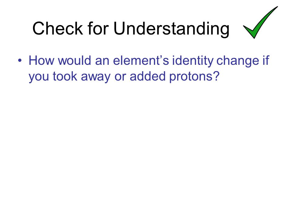 How would an element's identity change if you took away or added protons Check for Understanding