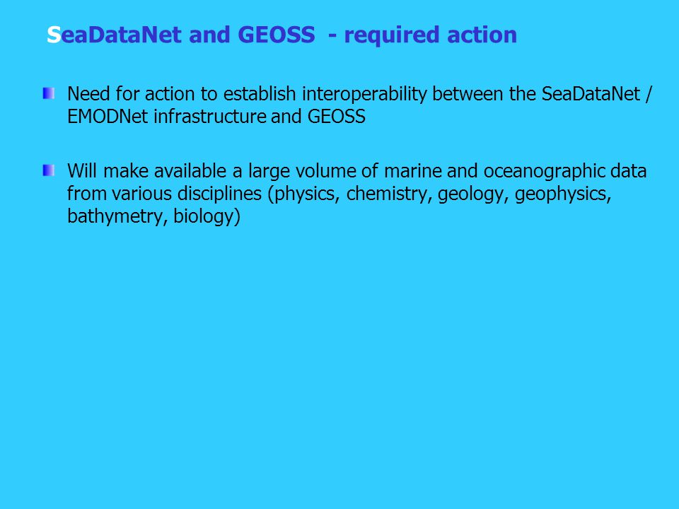 SeaDataNet and GEOSS - required action Need for action to establish interoperability between the SeaDataNet / EMODNet infrastructure and GEOSS Will make available a large volume of marine and oceanographic data from various disciplines (physics, chemistry, geology, geophysics, bathymetry, biology)