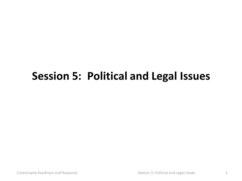 Session 5: Political and Legal Issues Catastrophe Readiness and Response Session 5: Political and Legal Issues1
