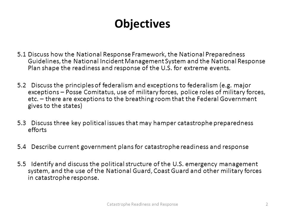 Objectives 5.1 Discuss how the National Response Framework, the National Preparedness Guidelines, the National Incident Management System and the National Response Plan shape the readiness and response of the U.S.