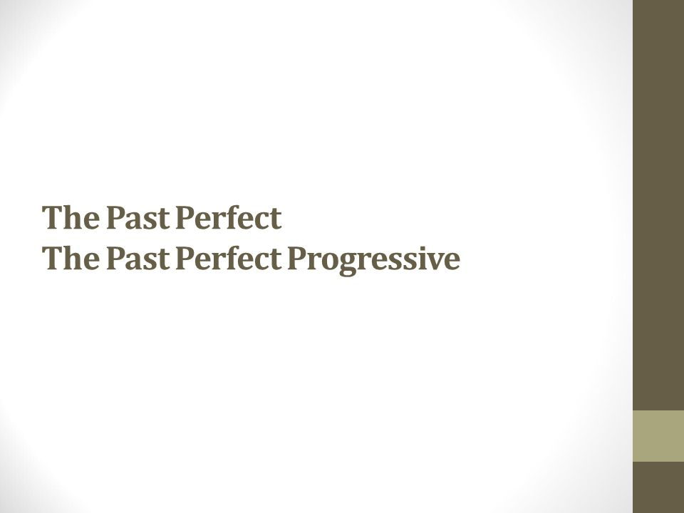 The Past Perfect The Past Perfect Progressive