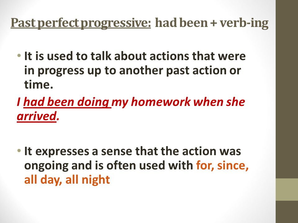 Past perfect progressive: had been + verb-ing It is used to talk about actions that were in progress up to another past action or time.