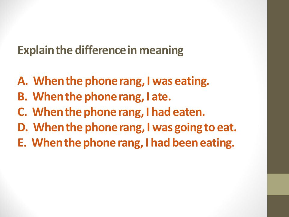 Explain the difference in meaning A. When the phone rang, I was eating.