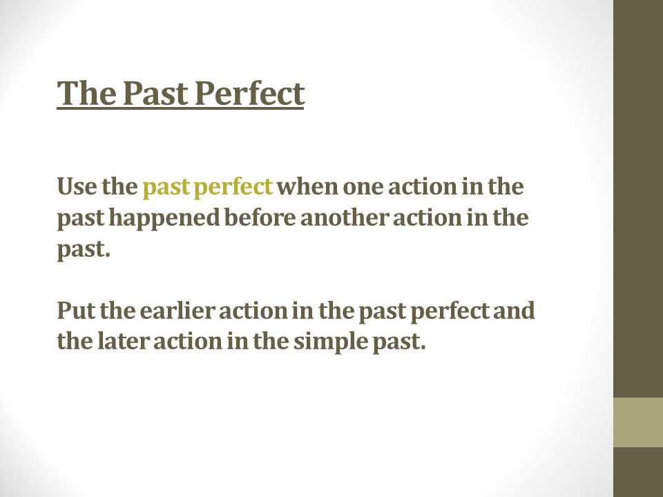 Use the past perfect when one action in the past happened before another action in the past.