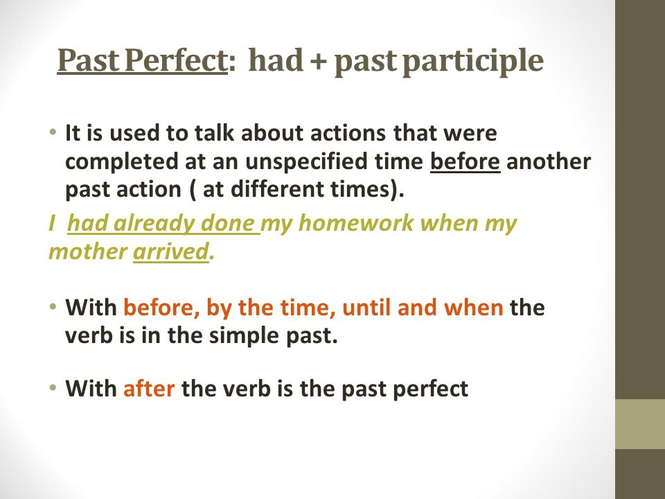Past Perfect: had + past participle It is used to talk about actions that were completed at an unspecified time before another past action ( at different times).