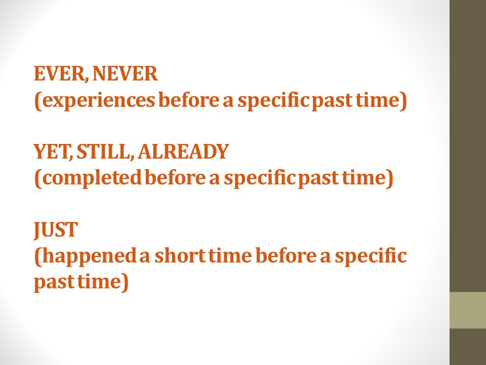 EVER, NEVER (experiences before a specific past time) YET, STILL, ALREADY (completed before a specific past time) JUST (happened a short time before a specific past time)