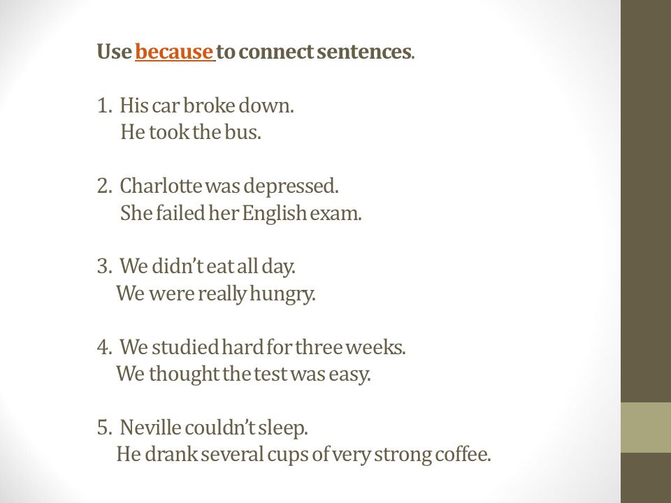 Use because to connect sentences. 1. His car broke down.