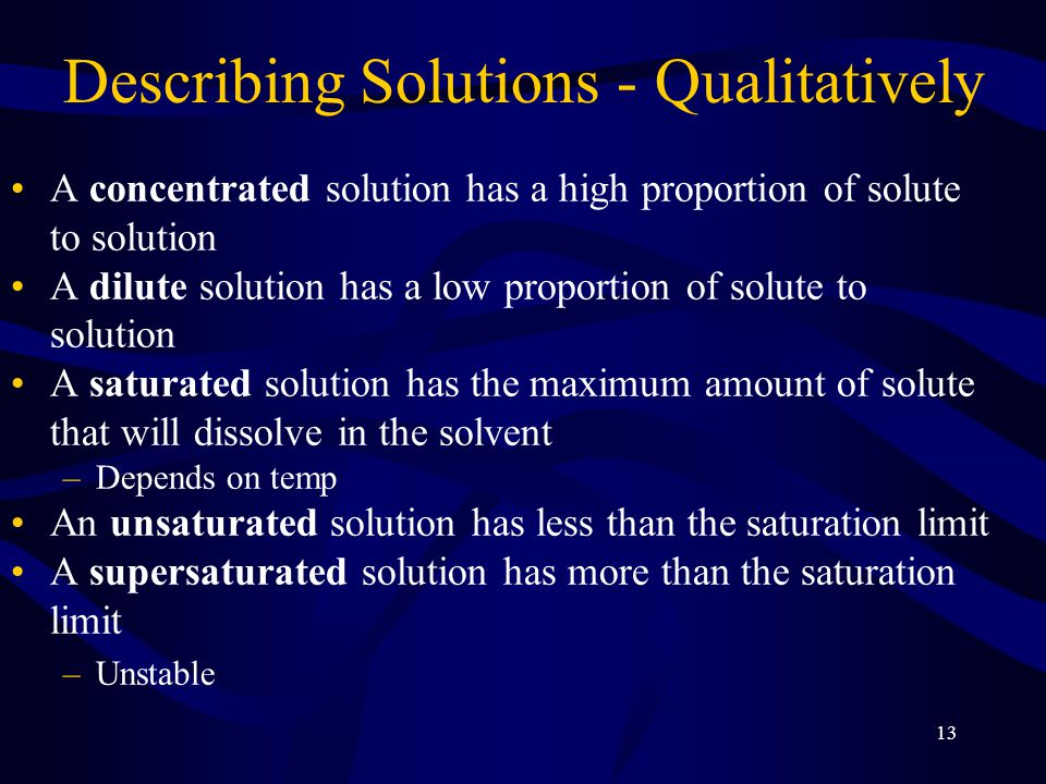 13 Describing Solutions - Qualitatively A concentrated solution has a high proportion of solute to solution A dilute solution has a low proportion of solute to solution A saturated solution has the maximum amount of solute that will dissolve in the solvent –Depends on temp An unsaturated solution has less than the saturation limit A supersaturated solution has more than the saturation limit –Unstable
