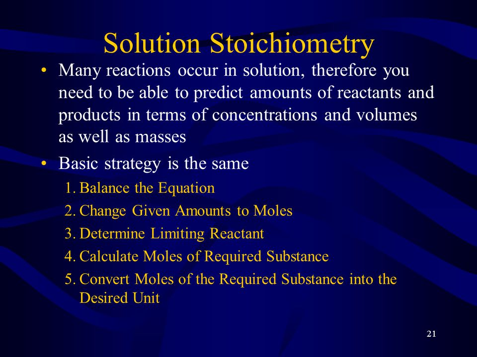 21 Solution Stoichiometry Many reactions occur in solution, therefore you need to be able to predict amounts of reactants and products in terms of concentrations and volumes as well as masses Basic strategy is the same 1.Balance the Equation 2.Change Given Amounts to Moles 3.Determine Limiting Reactant 4.Calculate Moles of Required Substance 5.Convert Moles of the Required Substance into the Desired Unit