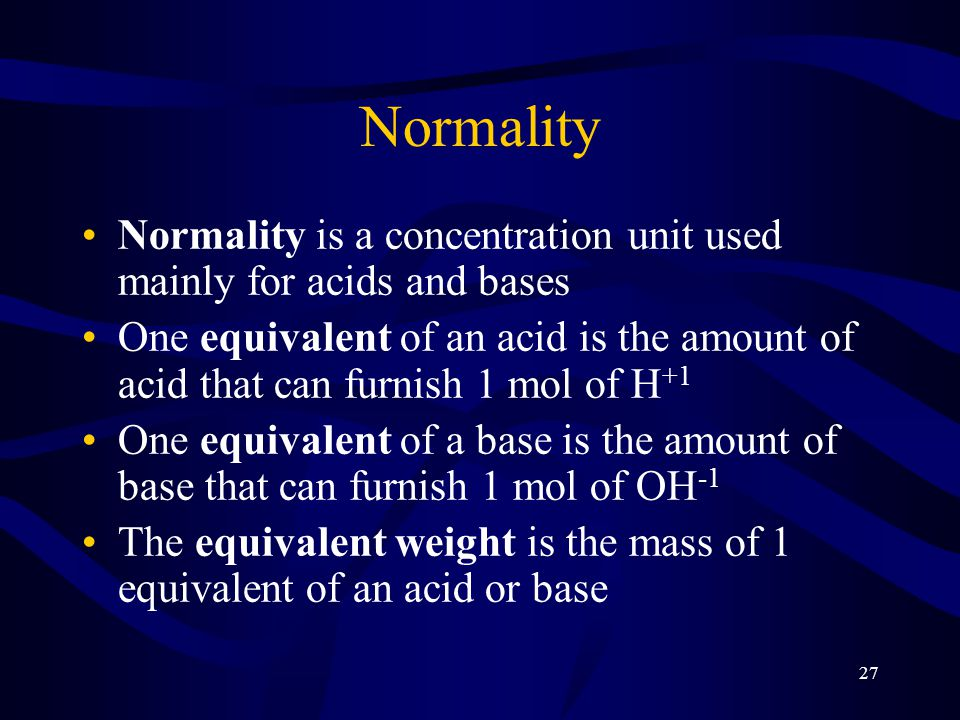 27 Normality Normality is a concentration unit used mainly for acids and bases One equivalent of an acid is the amount of acid that can furnish 1 mol of H +1 One equivalent of a base is the amount of base that can furnish 1 mol of OH -1 The equivalent weight is the mass of 1 equivalent of an acid or base