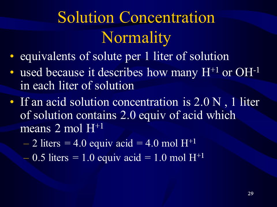 29 Solution Concentration Normality equivalents of solute per 1 liter of solution used because it describes how many H +1 or OH -1 in each liter of solution If an acid solution concentration is 2.0 N, 1 liter of solution contains 2.0 equiv of acid which means 2 mol H +1 –2 liters = 4.0 equiv acid = 4.0 mol H +1 –0.5 liters = 1.0 equiv acid = 1.0 mol H +1
