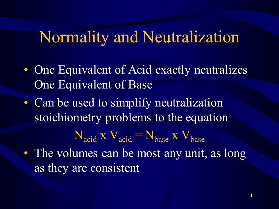 31 Normality and Neutralization One Equivalent of Acid exactly neutralizes One Equivalent of Base Can be used to simplify neutralization stoichiometry problems to the equation N acid x V acid = N base x V base The volumes can be most any unit, as long as they are consistent