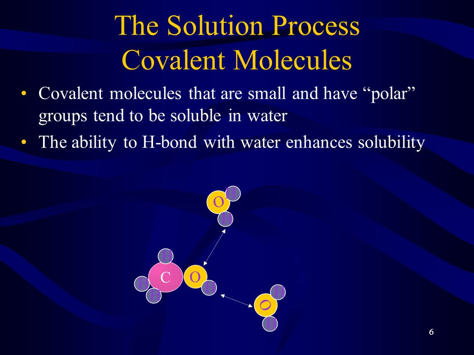 6 The Solution Process Covalent Molecules Covalent molecules that are small and have polar groups tend to be soluble in water The ability to H-bond with water enhances solubility O H H C O H H H H O H H