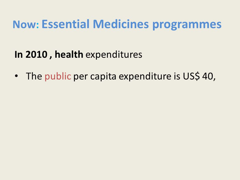 Now : Essential Medicines programmes In 2010, health expenditures The public per capita expenditure is US$ 40,