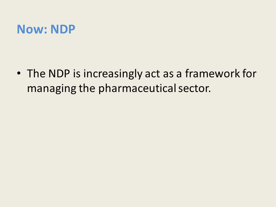 Now: NDP The NDP is increasingly act as a framework for managing the pharmaceutical sector.