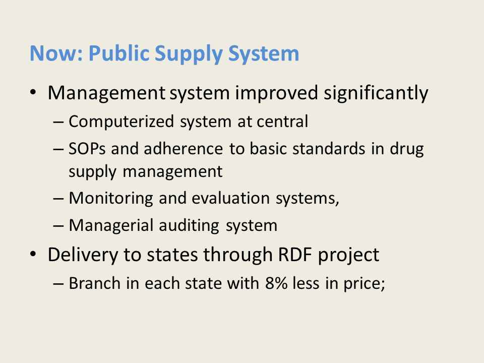 Now: Public Supply System Management system improved significantly – Computerized system at central – SOPs and adherence to basic standards in drug supply management – Monitoring and evaluation systems, – Managerial auditing system Delivery to states through RDF project – Branch in each state with 8% less in price;