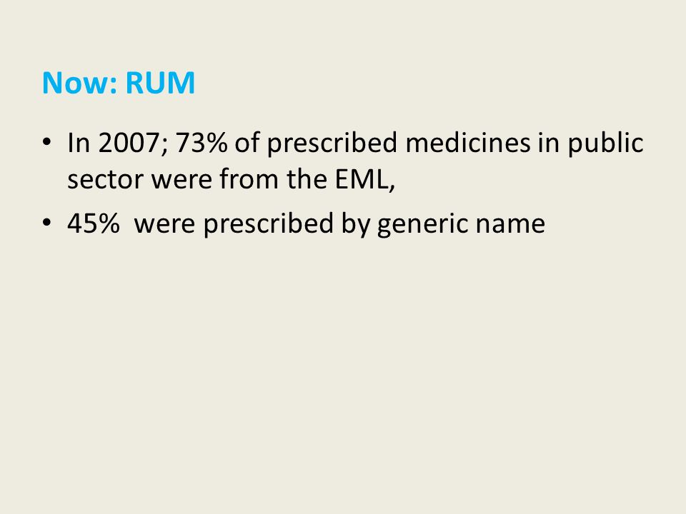 Now: RUM In 2007; 73% of prescribed medicines in public sector were from the EML, 45% were prescribed by generic name