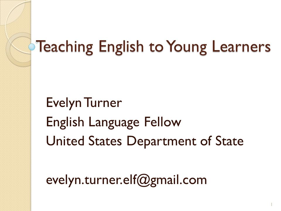 Teaching English to Young Learners Evelyn Turner English Language Fellow United States Department of State 1