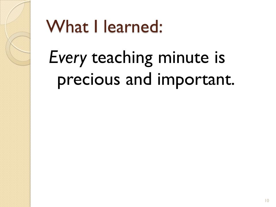 What I learned: Every teaching minute is precious and important. 10
