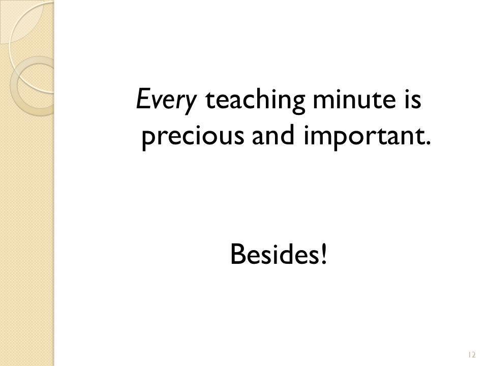 Every teaching minute is precious and important. Besides! 12
