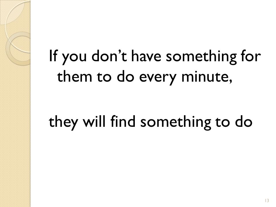 If you don't have something for them to do every minute, they will find something to do 13