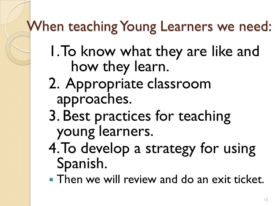 When teaching Young Learners we need: When teaching Young Learners we need: 1.